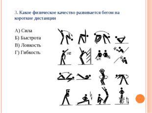 3. Какое физическое качество развивается бегом на короткие дистанции А) Сила