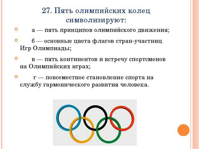 27. Пять олимпийских колец символизируют:    а — пять принципов олимпийск...