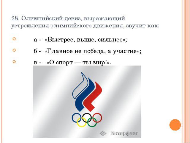 28. Олимпийский девиз, выражающий устремления олимпийского движения, звучит к...