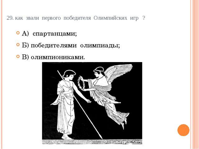 29. как звали первого победителя Олимпийских игр ? А) спартанцами; Б)...