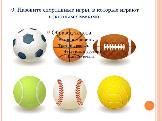9. Назовите спортивные игры, в которые играют с данными мячами.