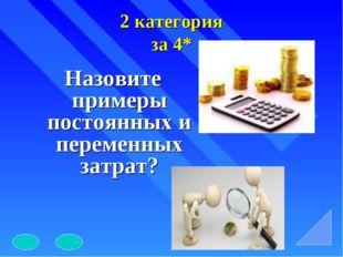2 категория за 4* Назовите примеры постоянных и переменных затрат?