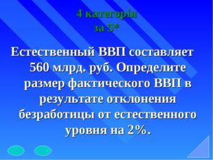 4 категорія за 5* Естественный ВВП составляет 560 млрд. руб. Определите разме