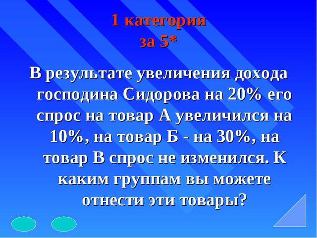 1 категория за 5* В результате увеличения дохода господина Сидорова на 20% ег...