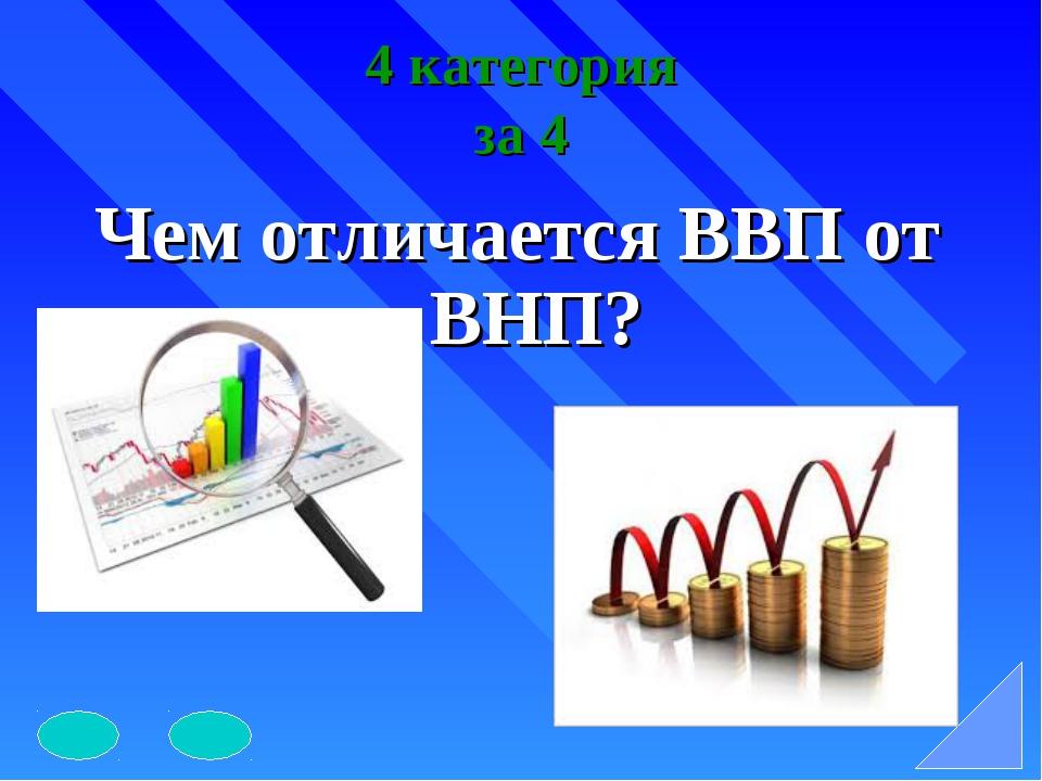 4 категория за 4 Чем отличается ВВП от ВНП?