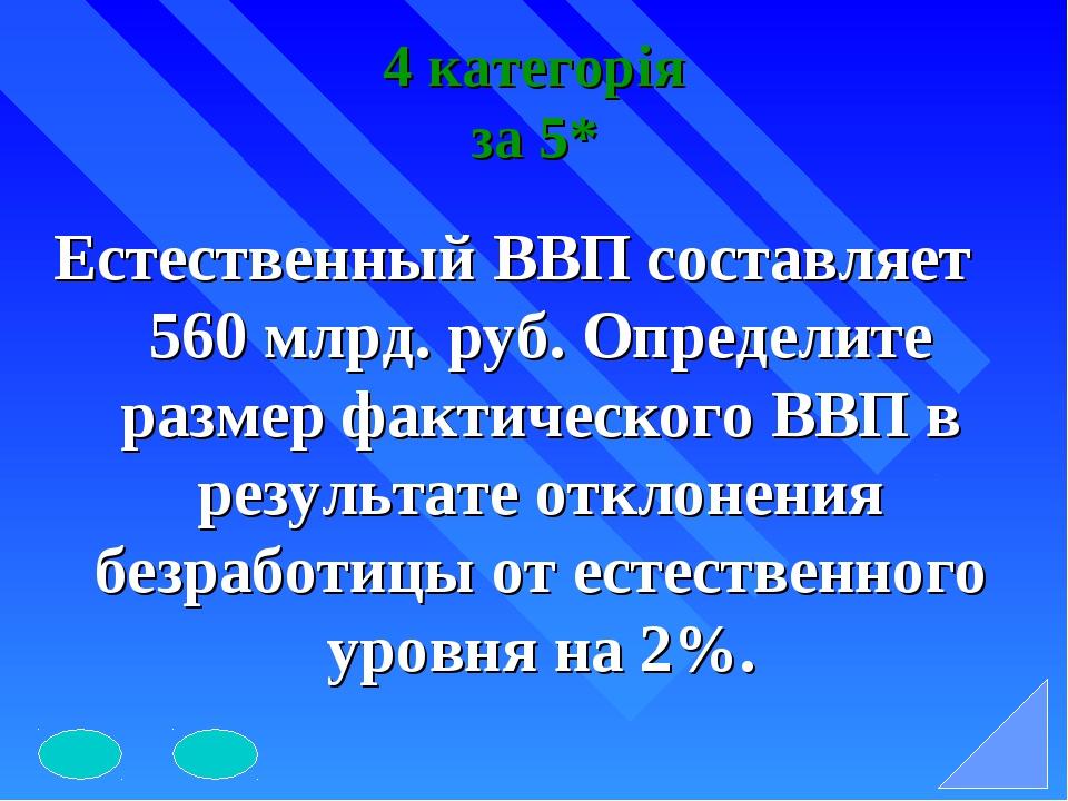 4 категорія за 5* Естественный ВВП составляет 560 млрд. руб. Определите разме...