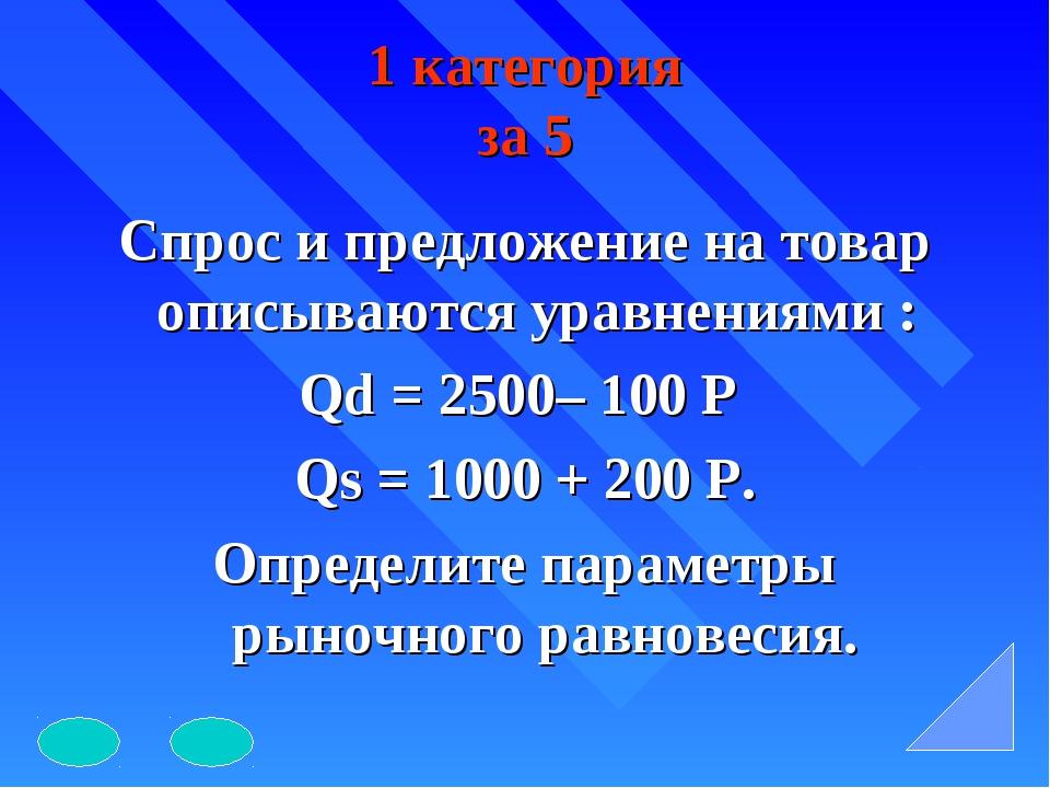 1 категория за 5 Спрос и предложение на товар описываются уравнениями : Qd =...