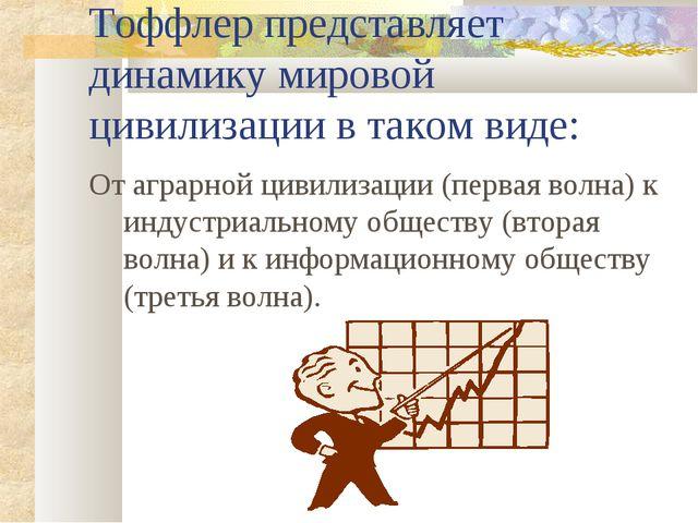 Тоффлер представляет динамику мировой цивилизации в таком виде: От аграрной ц...