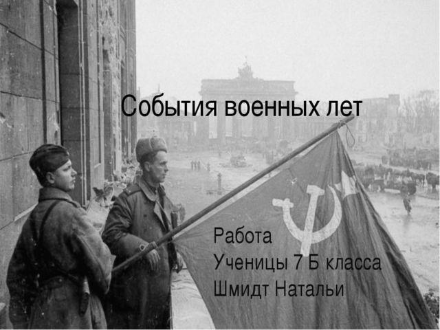 События военных лет Работа Ученицы 7 Б класса Шмидт Натальи