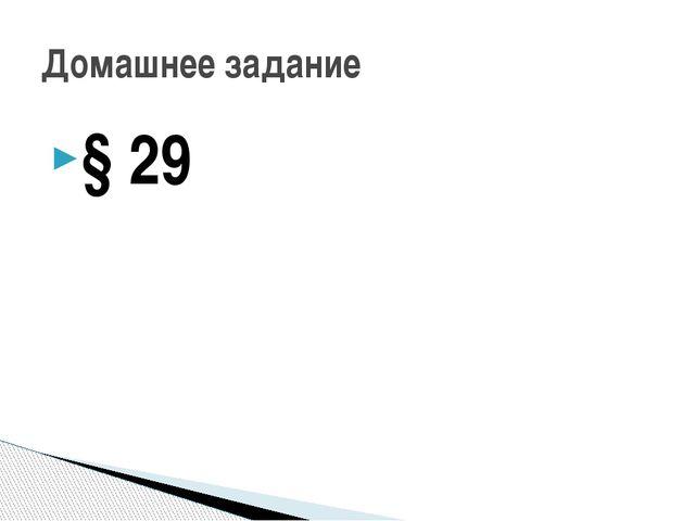 § 29 Домашнее задание
