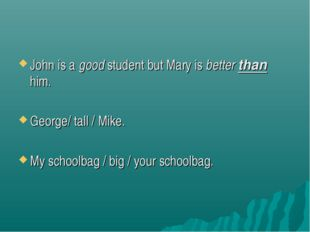 John is a good student but Mary is better than him. George/ tall / Mike. My s