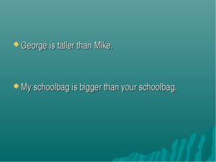 George is taller than Mike. My schoolbag is bigger than your schoolbag.