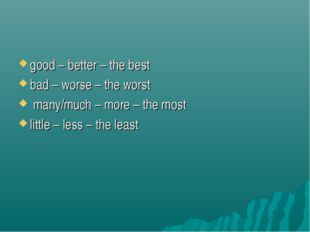 good – better – the best bad – worse – the worst many/much – more – the most