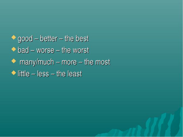 good – better – the best bad – worse – the worst many/much – more – the most...