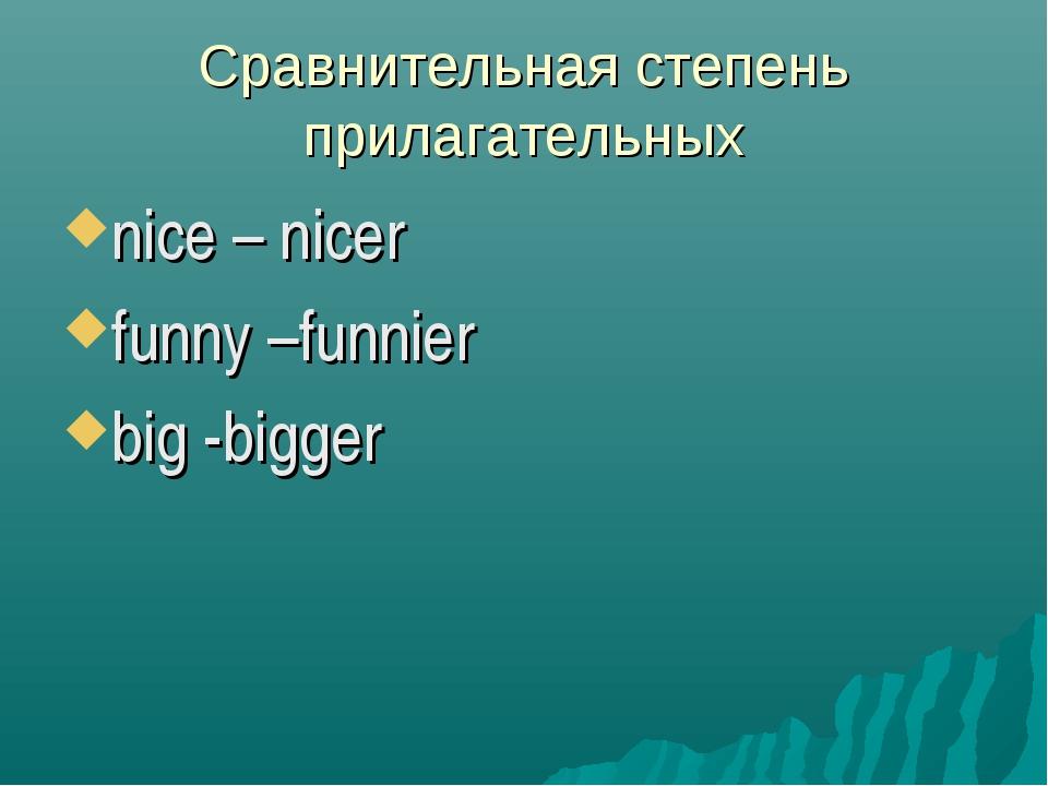 Сравнительная степень прилагательных nice – nicer funny –funnier big -bigger
