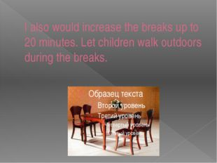 I also would increase the breaks up to 20 minutes. Let children walk outdoors