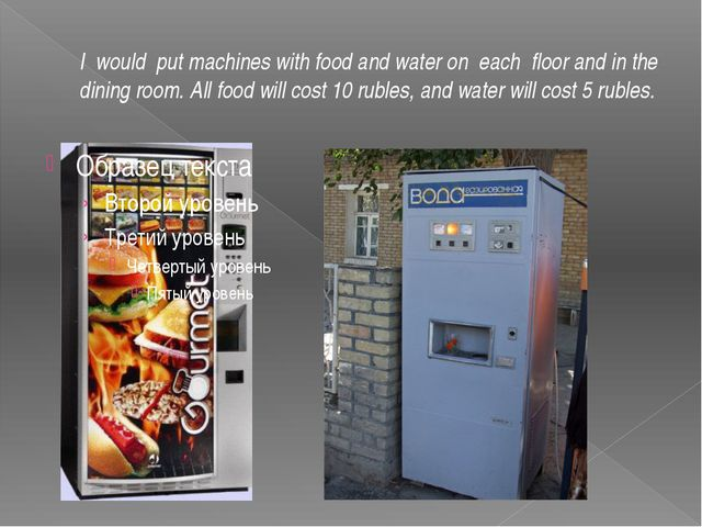 I would put machines with food and water on each floor and in the dining room...