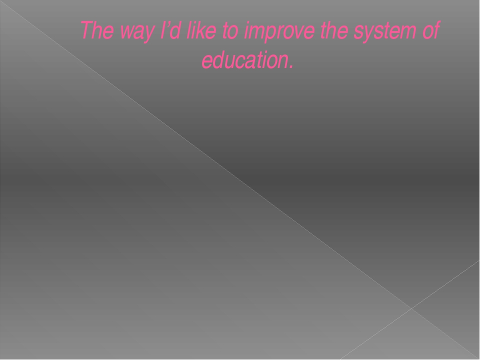 The way I'd like to improve the system of education.
