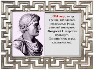 В 394 году, когда Греция, находилась под властью Рима, римский император Феод
