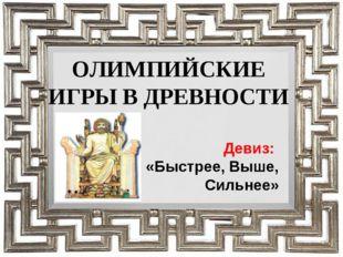 ОЛИМПИЙСКИЕ ИГРЫ В ДРЕВНОСТИ Девиз: «Быстрее, Выше, Сильнее»