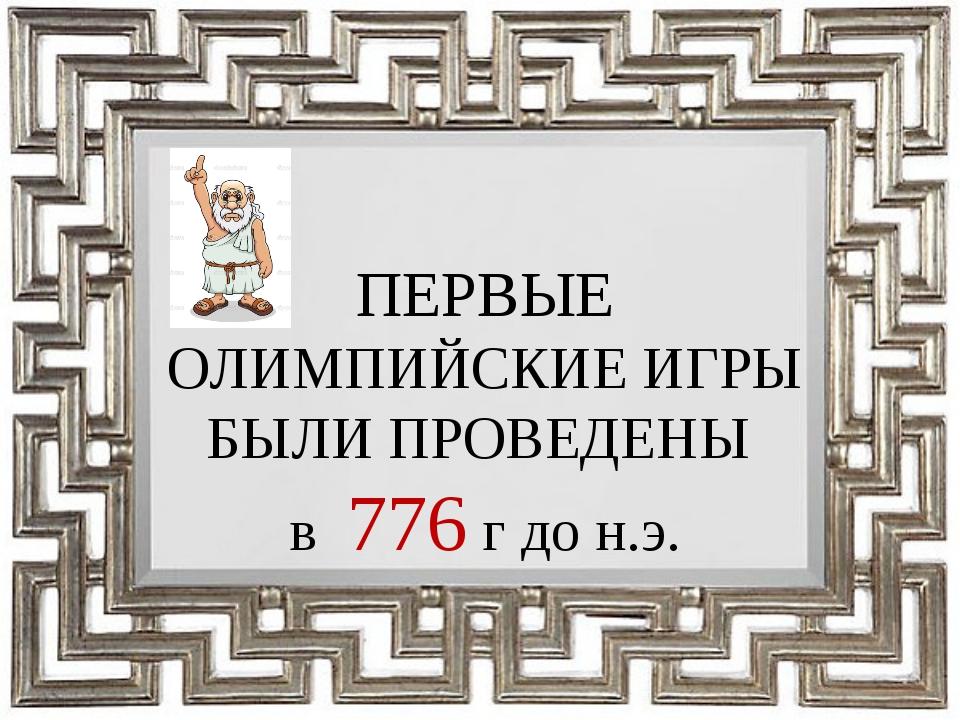 ПЕРВЫЕ ОЛИМПИЙСКИЕ ИГРЫ БЫЛИ ПРОВЕДЕНЫ в 776 г до н.э.