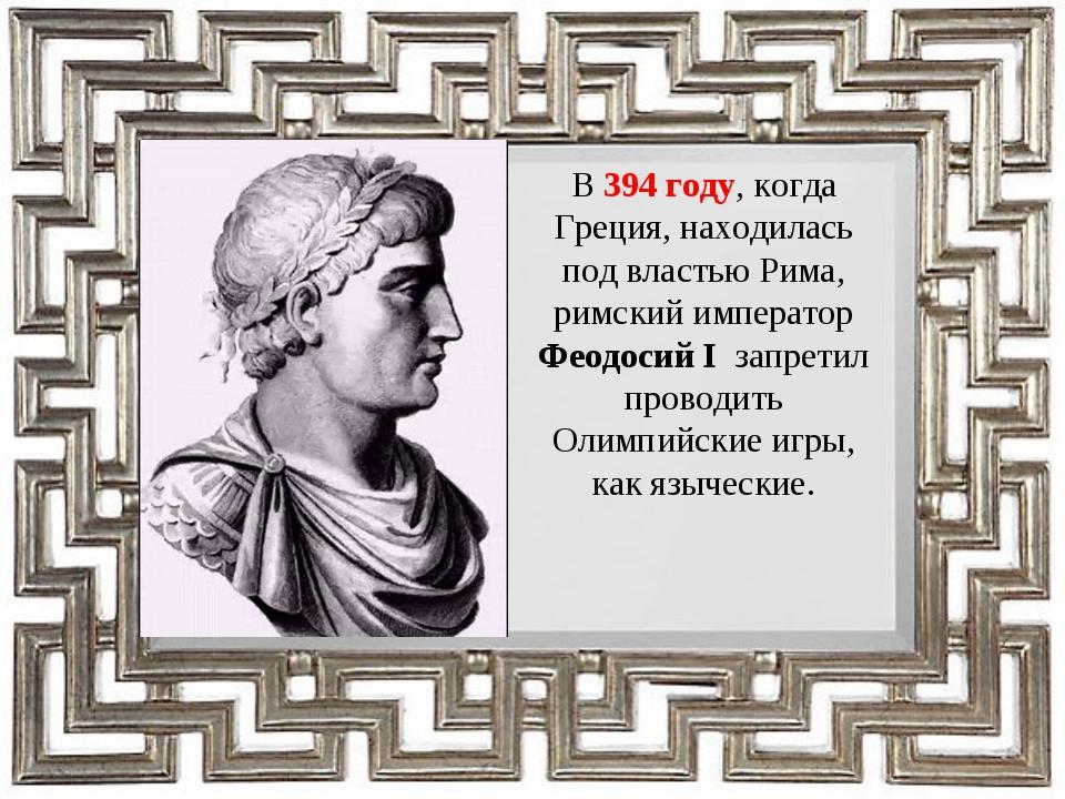 В 394 году, когда Греция, находилась под властью Рима, римский император Феод...
