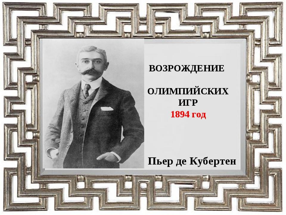 ВОЗРОЖДЕНИЕ ОЛИМПИЙСКИХ ИГР 1894 год Пьер де Кубертен