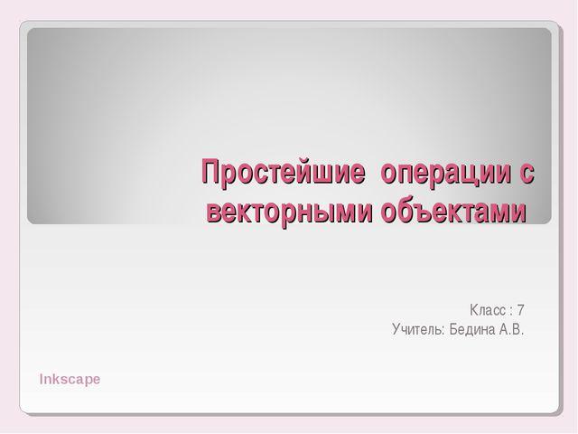 Простейшие операции с векторными объектами Класс : 7 Учитель: Бедина А.В. Ink...