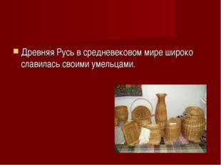 Древняя Русь в средневековом мире широко славилась своими умельцами.