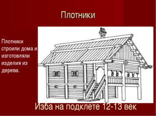 Плотники Плотники строили дома и изготовляли изделия из дерева. Изба на подкл