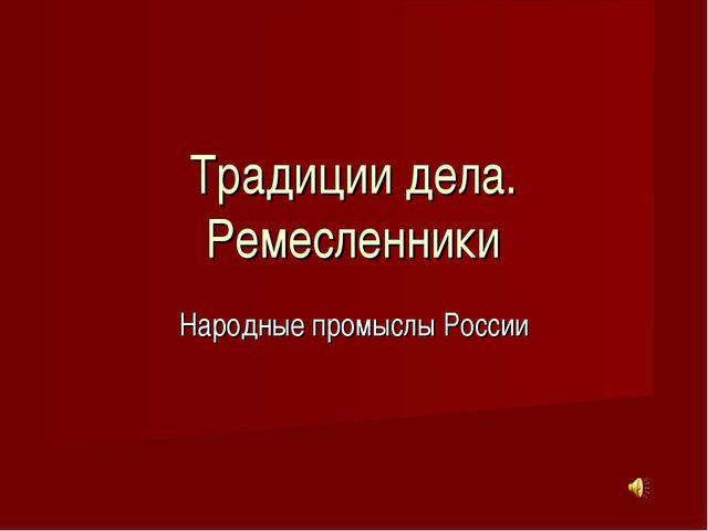 Традиции дела. Ремесленники Народные промыслы России