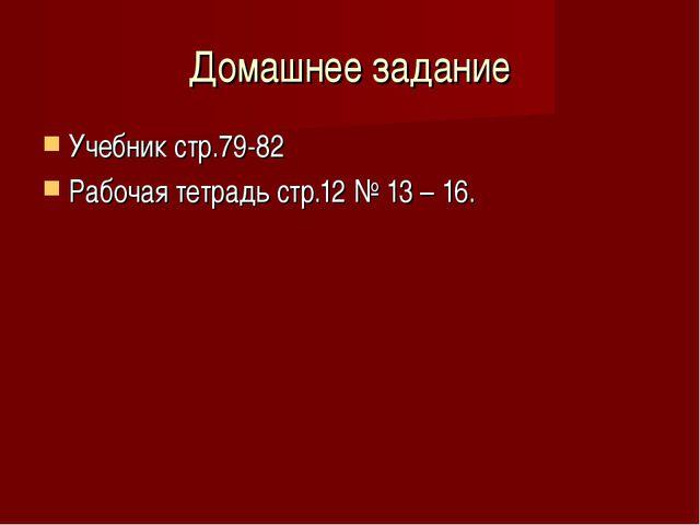 Домашнее задание Учебник стр.79-82 Рабочая тетрадь стр.12 № 13 – 16.