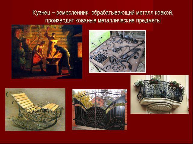 Кузнец – ремесленник, обрабатывающий металл ковкой, производит кованые металл...