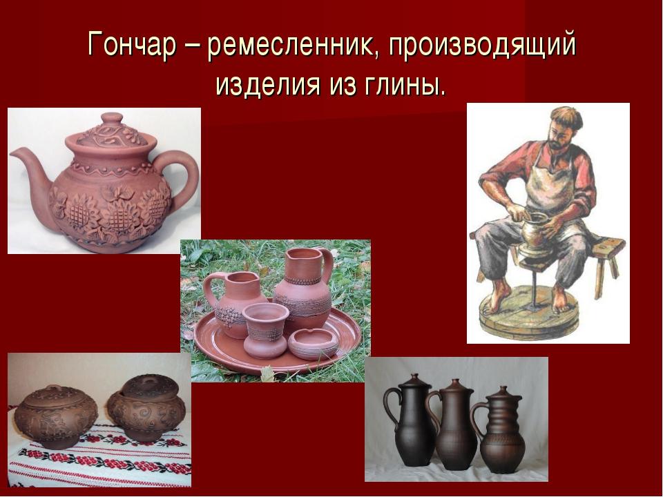 Гончар – ремесленник, производящий изделия из глины.