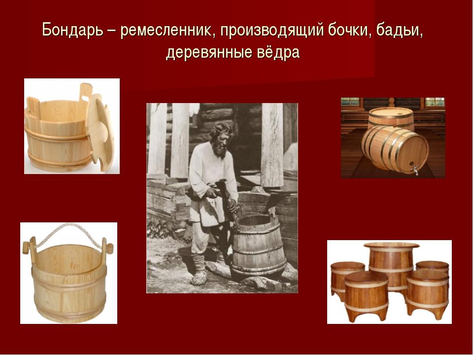 Бондарь – ремесленник, производящий бочки, бадьи, деревянные вёдра