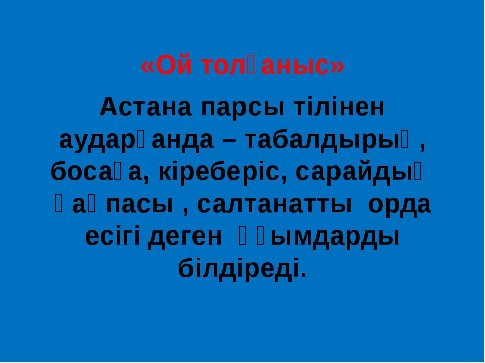 «Ой толғаныс» Астана парсы тілінен аударғанда – табалдырық, босаға, кіреберіс...