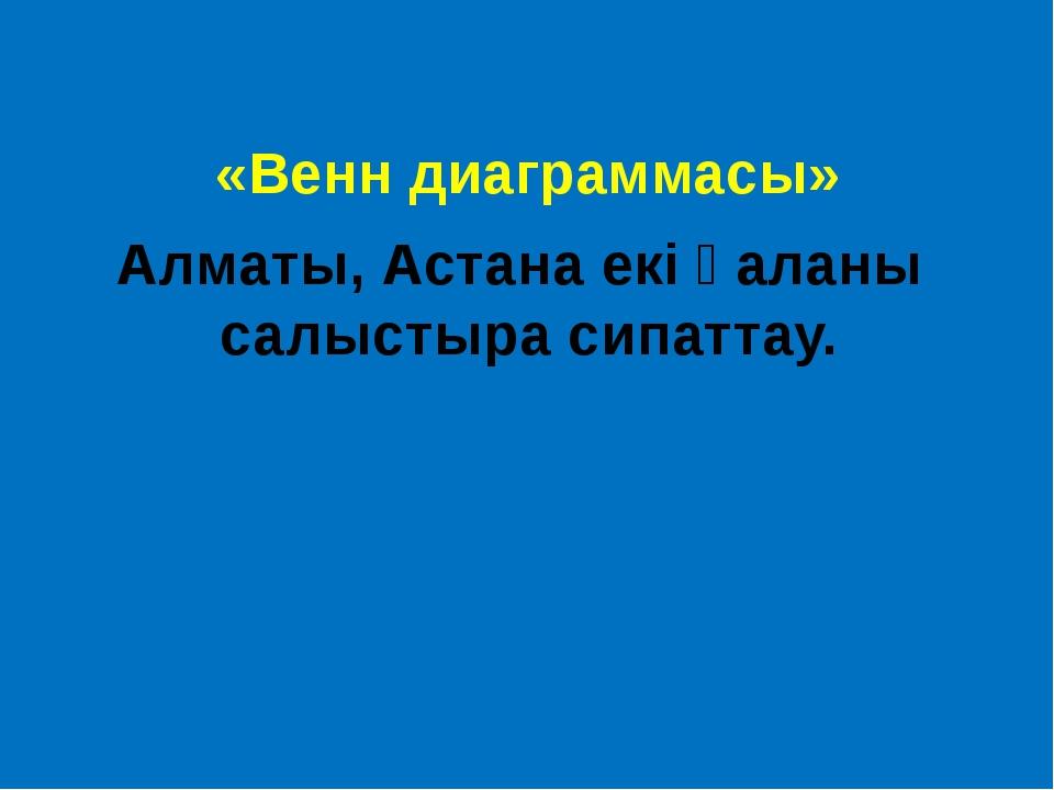 «Венн диаграммасы» Алматы, Астана екі қаланы салыстыра сипаттау.