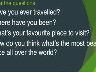 Answer the questions Have you ever travelled? Where have you been? What's you