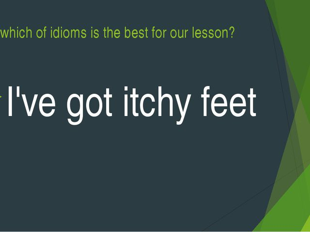 Say which of idioms is the best for our lesson? I've got itchy feet