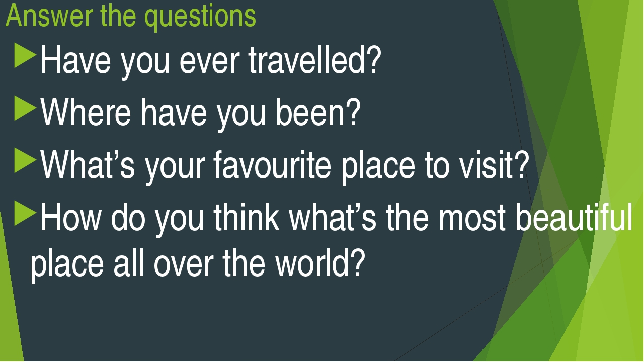 Answer the questions Have you ever travelled? Where have you been? What's you...