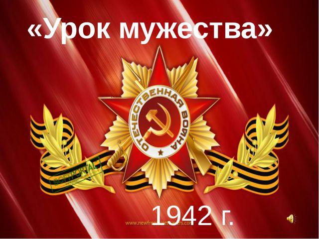 «Урок мужества» 1942 г.