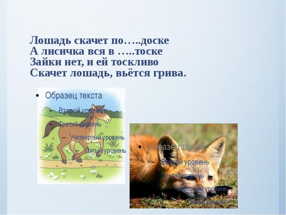 Лошадь скачет по…..доске А лисичка вся в …..тоске Зайки нет, и ей тоскливо Ск...