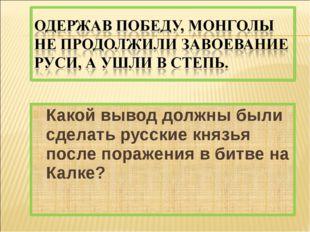 Какой вывод должны были сделать русские князья после поражения в битве на Кал