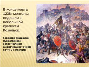В конце марта 1238г монголы подошли к небольшой крепости Козельск. Горожане о