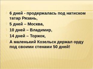 6 дней - продержалась под натиском татар Рязань, 5 дней – Москва, 10 дней – В