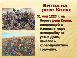 * * 31 мая 1223 г. на берегу реки Калки, впадающей в Азовское море неподалёку