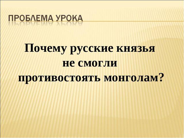 Почему русские князья не смогли противостоять монголам?