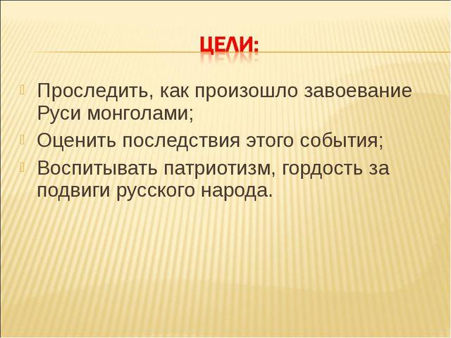 Проследить, как произошло завоевание Руси монголами; Оценить последствия этог...