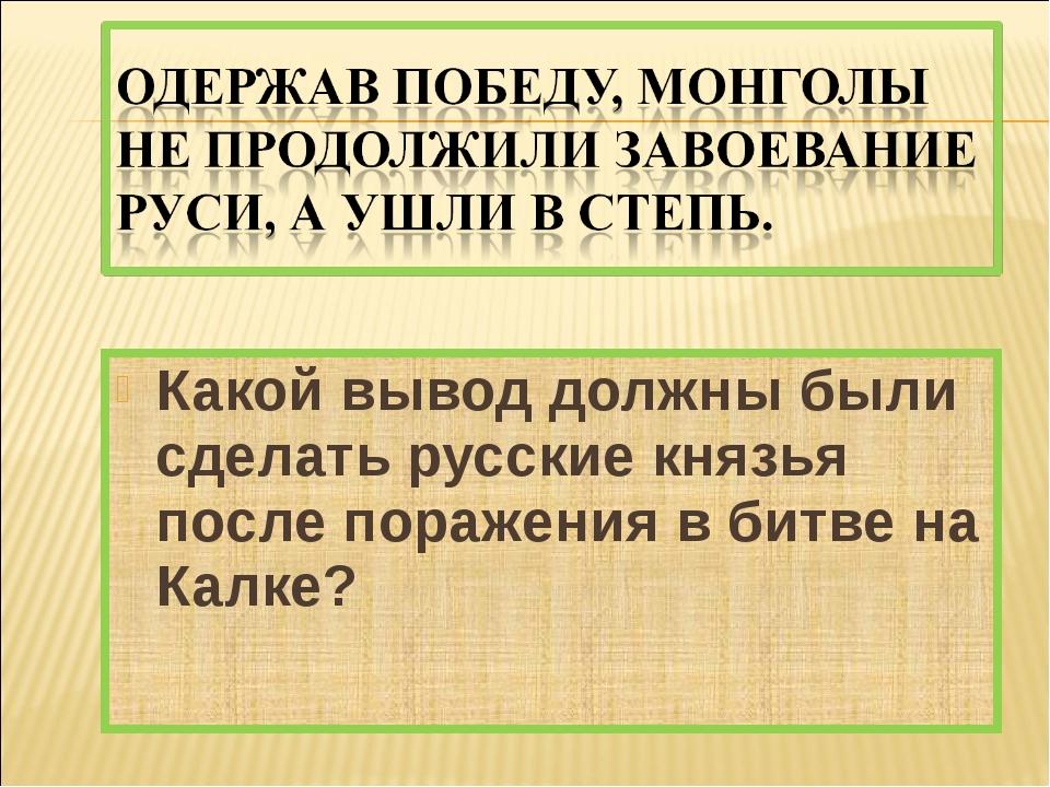 Какой вывод должны были сделать русские князья после поражения в битве на Кал...