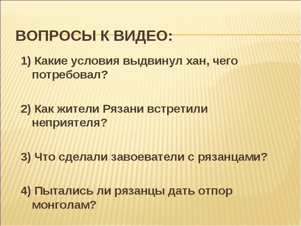ВОПРОСЫ К ВИДЕО: 1) Какие условия выдвинул хан, чего потребовал? 2) Как жител...